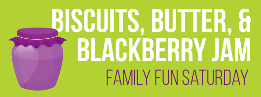Family Fun Saturday: Biscuits, Butter, and Blackberry Jam - July 18th